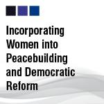 Incorporating Women into Peacebuilding and Democratic Reform