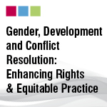 Gender, Development and Conflict Resolution: Enhancing Rights & Equitable Practice