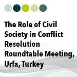 The Role of Civil Society in Conflict Resolution, Roundtable Meeting in Urfa, Turkey, 1st March 2014
