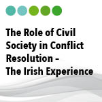 The Role of Civil Society in Conflict Resolution – The Irish Experience: Roundtable Meeting, Dublin, Ireland, 9th – 11th April 2014