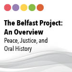 The Belfast Project: An Overview. Peace, Justice and Oral History