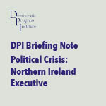 DPI Briefing Note – Political Crisis: Northern Ireland Executive
