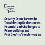 Security Sector Reform in Transitioning Environments: Potential and Challenges to Peace-building and Post-Conflict Transformation
