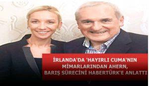 Eski İrlanda Başbakanı Ahern Gazete Habertürk'e konuştu